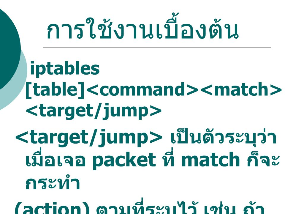 การใช้งานเบื้องต้น iptables [table]<command><match><target/jump> <target/jump> เป็นตัวระบุว่าเมื่อเจอ packet ที่ match ก็จะกระทำ.